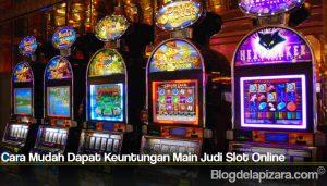 Cara Mudah Dapat Keuntungan Main Judi Slot Online