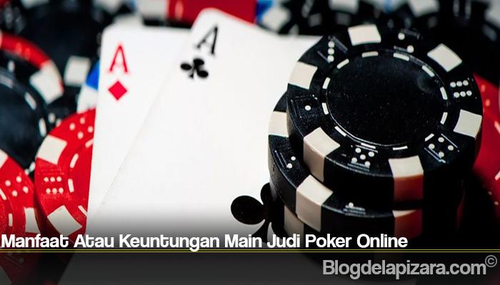 Manfaat Atau Keuntungan Main Judi Poker Online