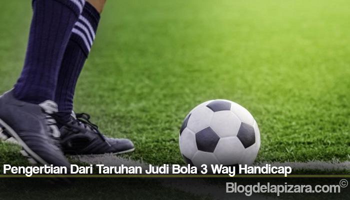 Pengertian Dari Taruhan Judi Bola 3 Way Handicap