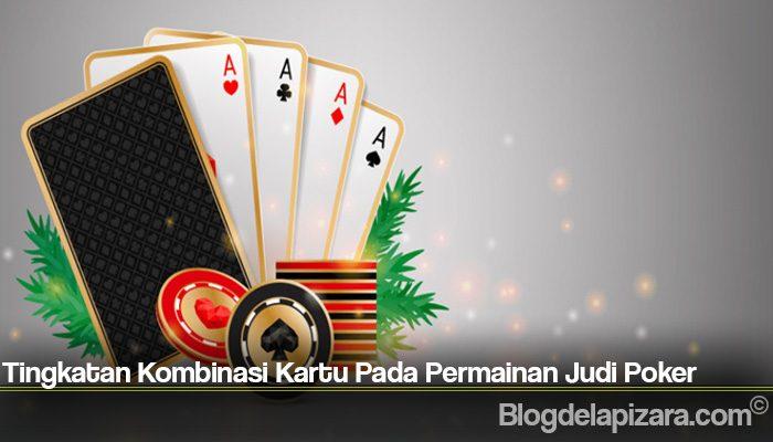 Tingkatan Kombinasi Kartu Pada Permainan Judi Poker